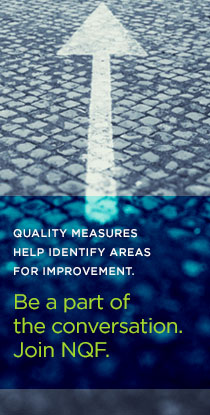 Quality measures help identify areas for improvement. Be a part of the conversation. Join NQF.